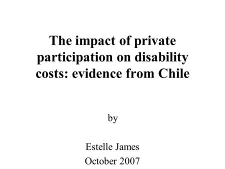 The impact of private participation on disability costs: evidence from Chile by Estelle James October 2007.