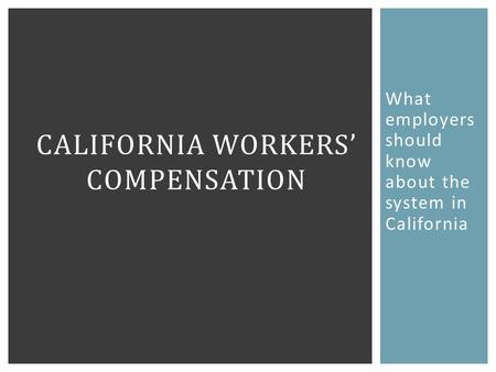 What employers should know about the system in California CALIFORNIA WORKERS' COMPENSATION.