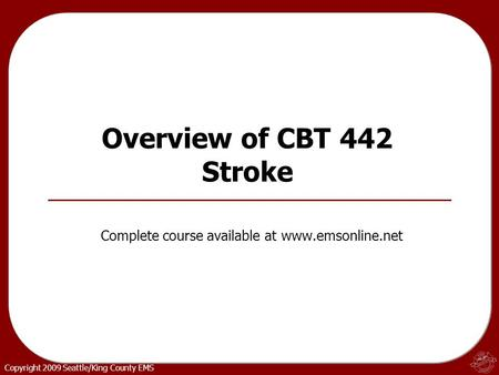 Copyright 2009 Seattle/King County EMS Overview of CBT 442 Stroke Complete course available at www.emsonline.net.