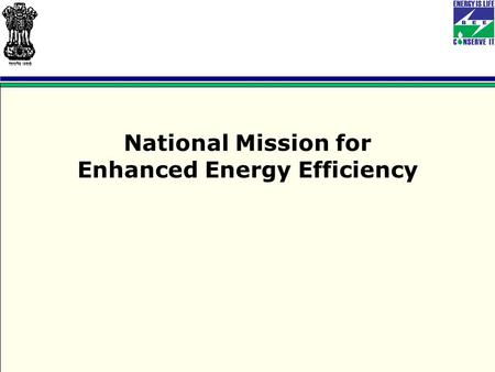 National Mission for Enhanced Energy Efficiency. NATIONAL MISSION ON ENHANCED ENERGY EFFICIENCY (NMEEE)  The National Action Plan on Climate Change was.