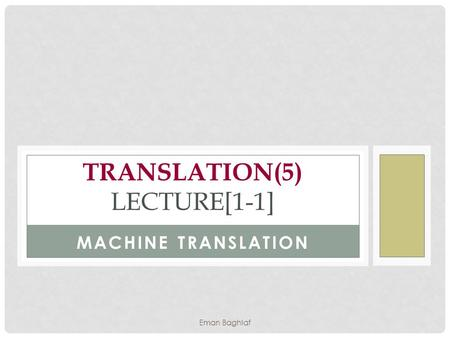 MACHINE TRANSLATION TRANSLATION(5) LECTURE[1-1] Eman Baghlaf.