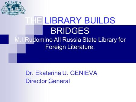 THE LIBRARY BUILDS BRIDGES M.I.Rudomino All Russia State Library for Foreign Literature. Dr. Ekaterina U. GENIEVA Director General.