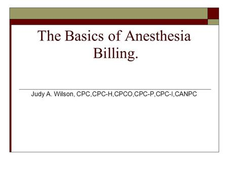 The Basics of Anesthesia Billing. Judy A. Wilson, CPC,CPC-H,CPCO,CPC-P,CPC-I,CANPC.