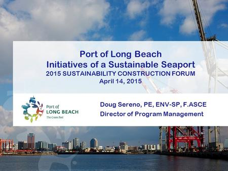 Doug Sereno, PE, ENV-SP, F.ASCE Director of Program Management Port of Long Beach Initiatives of a Sustainable Seaport 2015 SUSTAINABILITY CONSTRUCTION.