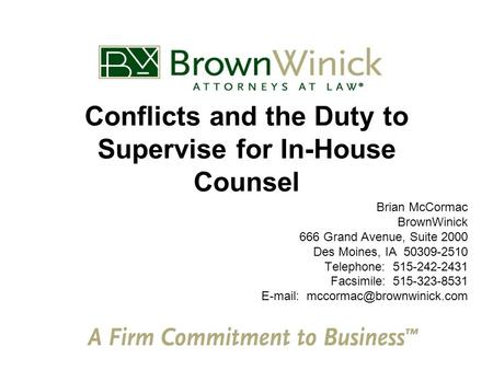 Conflicts and the Duty to Supervise for In-House Counsel Brian McCormac BrownWinick 666 Grand Avenue, Suite 2000 Des Moines, IA 50309-2510 Telephone: 515-242-2431.