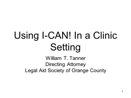 1 Using I-CAN! In a Clinic Setting William T. Tanner Directing Attorney Legal Aid Society of Orange County.