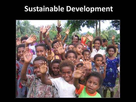 Sustainable Development. Sustainable development is a process that empowers people in poor communities to ultimately help themselves.