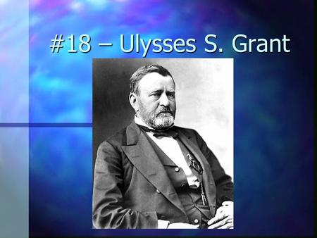 #18 – Ulysses S. Grant Born: April 27, 1822 Born: April 27, 1822 Birthplace: Point Pleasant, Ohio Birthplace: Point Pleasant, Ohio Political Party: republican.