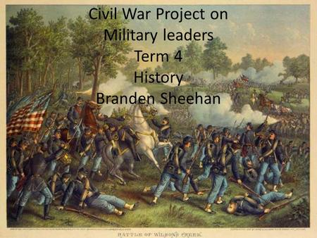Civil War Project on Military leaders Term 4 History Branden Sheehan.