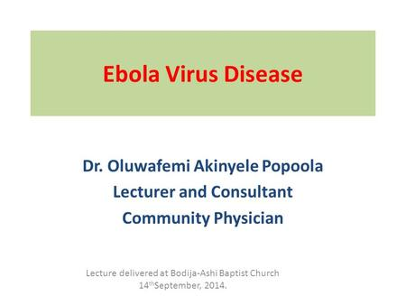 Ebola Virus Disease Dr. Oluwafemi Akinyele Popoola Lecturer and Consultant Community Physician Lecture delivered at Bodija-Ashi Baptist Church 14 th September,