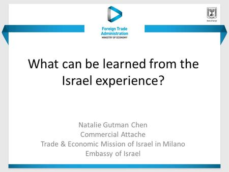What can be learned from the Israel experience? Natalie Gutman Chen Commercial Attache Trade & Economic Mission of Israel in Milano Embassy of Israel.