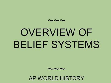 ~~~ OVERVIEW OF BELIEF SYSTEMS ~~~ AP WORLD HISTORY.