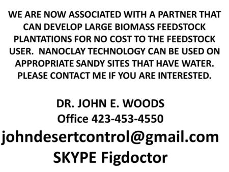 Johndesertcontrol@gmail.com SKYPE Figdoctor WE ARE NOW ASSOCIATED WITH A PARTNER THAT CAN DEVELOP LARGE BIOMASS FEEDSTOCK PLANTATIONS FOR NO COST TO THE.
