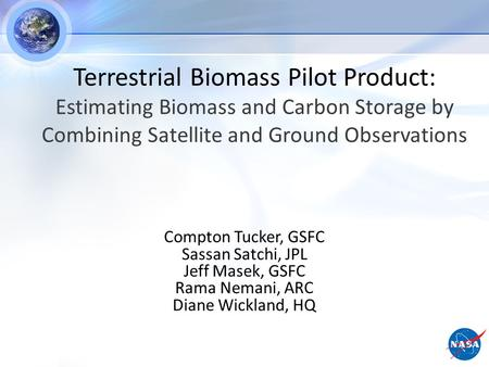 Compton Tucker, GSFC Sassan Satchi, JPL Jeff Masek, GSFC Rama Nemani, ARC Diane Wickland, HQ Terrestrial Biomass Pilot Product: Estimating Biomass and.