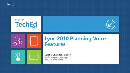 Lync 2010:Planning Voice Features Subbu Chandrasekaran Senior Program Manager Lync Business Voice EXL319.