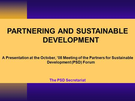 PARTNERING AND SUSTAINABLE DEVELOPMENT A Presentation at the October, '08 Meeting of the Partners for Sustainable Development (PSD) Forum The PSD Secretariat.