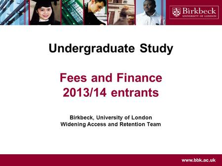 Undergraduate Study Fees and Finance 2013/14 entrants Birkbeck, University of London Widening Access and Retention Team.