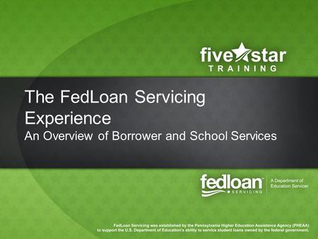 The FedLoan Servicing Experience An Overview of Borrower and School Services.