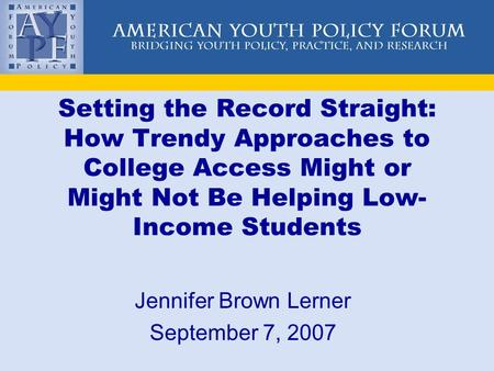 Setting the Record Straight: How Trendy Approaches to College Access Might or Might Not Be Helping Low- Income Students Jennifer Brown Lerner September.