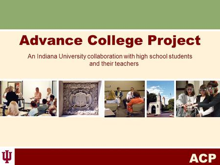 ACP Advance College Project An Indiana University collaboration with high school students and their teachers.