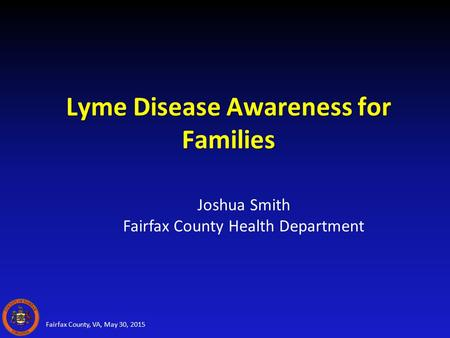 Lyme Disease Awareness for Families Fairfax County, VA, May 30, 2015 Joshua Smith Fairfax County Health Department.
