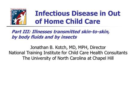 Infectious Disease in Out of Home Child Care Jonathan B. Kotch, MD, MPH, Director National Training Institute for Child Care Health Consultants The University.