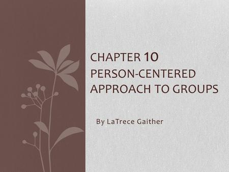 By LaTrece Gaither CHAPTER 10 PERSON-CENTERED APPROACH TO GROUPS.