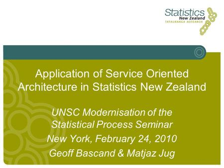 Application of Service Oriented Architecture in Statistics New Zealand UNSC Modernisation of the Statistical Process Seminar New York, February 24, 2010.