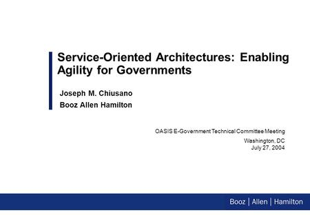 OASIS E-Government Technical Committee Meeting Washington, DC July 27, 2004 Service-Oriented Architectures: Enabling Agility for Governments Joseph M.