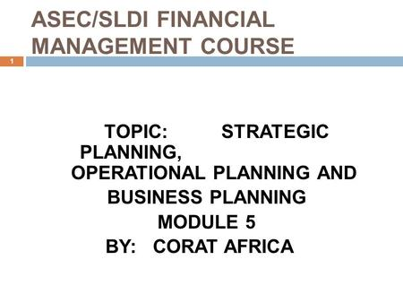 ASEC/SLDI FINANCIAL MANAGEMENT COURSE 1 TOPIC: STRATEGIC PLANNING, OPERATIONAL PLANNING AND BUSINESS PLANNING MODULE 5 BY: CORAT AFRICA.
