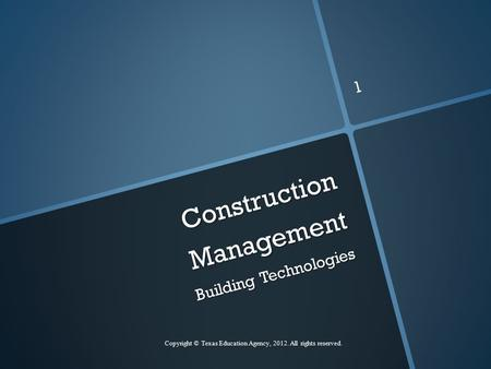 Construction Management Building Technologies Copyright © Texas Education Agency, 2012. All rights reserved. 1.