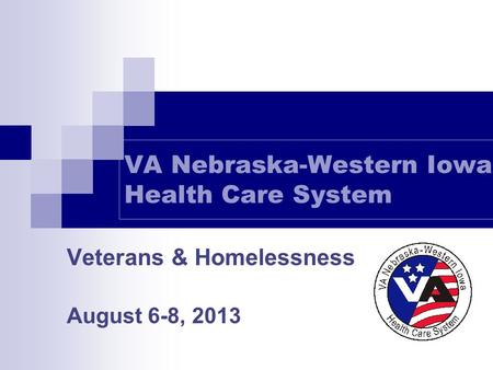 VA Nebraska-Western Iowa Health Care System Veterans & Homelessness August 6-8, 2013.
