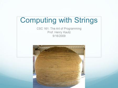 Computing with Strings CSC 161: The Art of Programming Prof. Henry Kautz 9/16/2009.