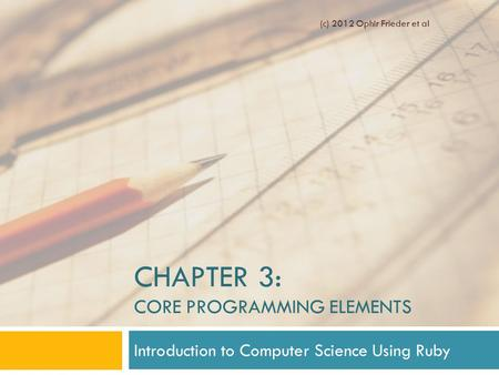 CHAPTER 3: CORE PROGRAMMING ELEMENTS Introduction to Computer Science Using Ruby (c) 2012 Ophir Frieder et al.