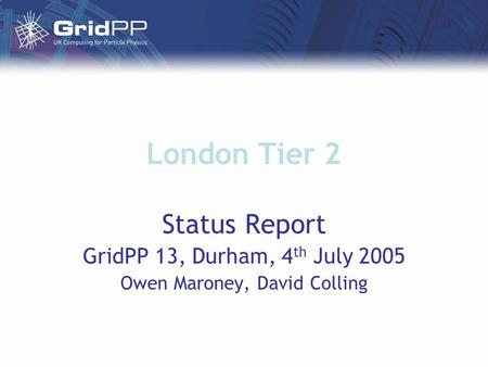 London Tier 2 Status Report GridPP 13, Durham, 4 th July 2005 Owen Maroney, David Colling.