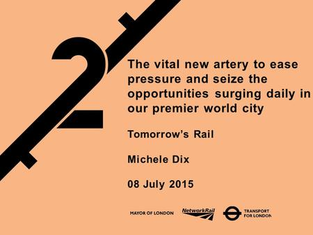 The vital new artery to ease pressure and seize the opportunities surging daily in our premier world city Tomorrow's Rail Michele Dix 08 July 2015.