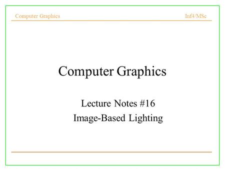 Computer Graphics Inf4/MSc Computer Graphics Lecture Notes #16 Image-Based Lighting.
