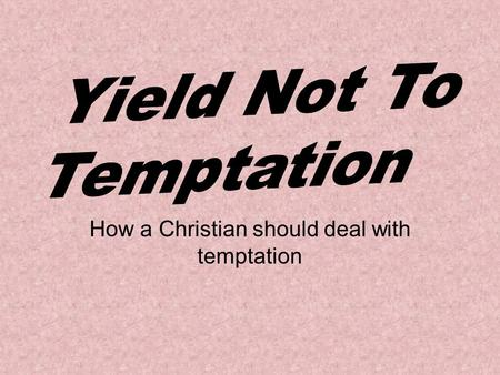 How a Christian should deal with temptation. Temptation It is the enticing or inducement to yield to the lust of the flesh, eyes, and pride. The Christian's.