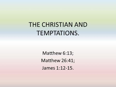 THE CHRISTIAN AND TEMPTATIONS. Matthew 6:13; Matthew 26:41; James 1:12-15.