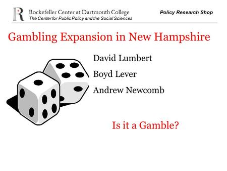 Rockefeller Center at Dartmouth College Policy Research Shop The Center for Public Policy and the Social Sciences Gambling Expansion in New Hampshire David.