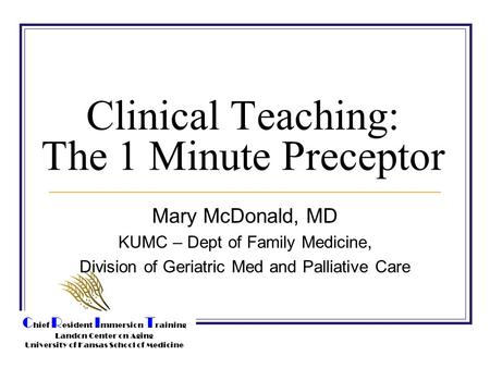C hief R esident I mmersion T raining Landon Center on Aging University of Kansas School of Medicine Clinical Teaching: The 1 Minute Preceptor Mary McDonald,