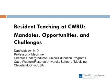 Resident Teaching at CWRU: Mandates, Opportunities, and Challenges Dan Wolpaw, M.D. Professor of Medicine Director, Undergraduate Clinical Education Programs.