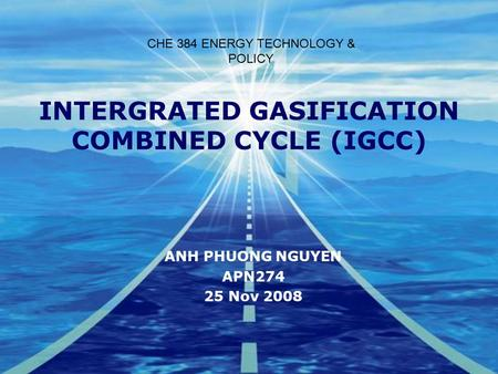 INTERGRATED GASIFICATION COMBINED CYCLE (IGCC) ANH PHUONG NGUYEN APN274 25 Nov 2008 CHE 384 ENERGY TECHNOLOGY & POLICY.