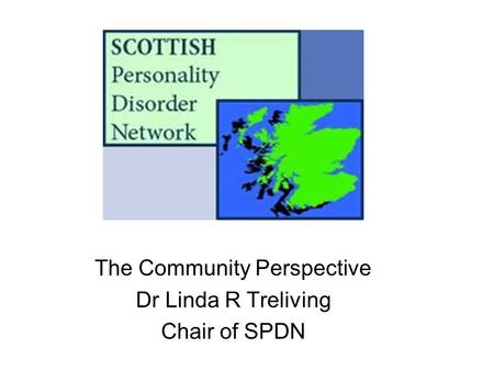 The Community Perspective Dr Linda R Treliving Chair of SPDN.