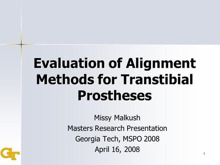 1 Evaluation of Alignment Methods for Transtibial Prostheses Missy Malkush Masters Research Presentation Georgia Tech, MSPO 2008 April 16, 2008.