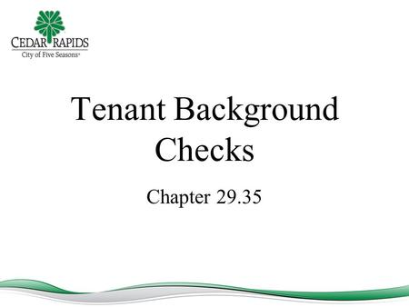 Tenant Background Checks Chapter 29.35. Chapter 29.35 – Mandatory Background Checks All persons 18 years of age or older who newly occupy a rental unit.