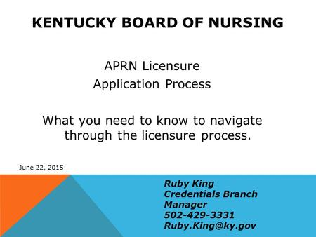 KENTUCKY BOARD OF NURSING APRN Licensure Application Process What you need to know to navigate through the licensure process. June 22, 2015 Ruby King Credentials.