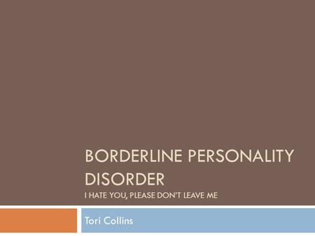 BORDERLINE PERSONALITY DISORDER I HATE YOU, PLEASE DON'T LEAVE ME Tori Collins.