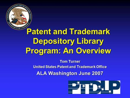 Patent and Trademark Depository Library Program: An Overview Tom Turner United States Patent and Trademark Office ALA Washington June 2007.