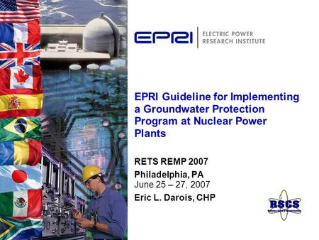 EPRI Guideline for Implementing a Groundwater Protection Program at Nuclear Power Plants RETS REMP 2007 Philadelphia, PA June 25 – 27, 2007 Eric L. Darois,